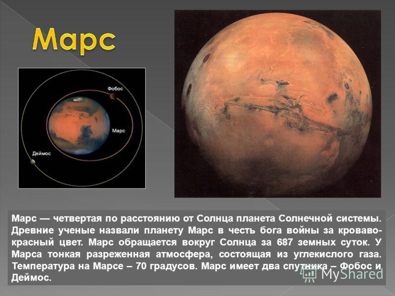 Марс четвертая по расстоянию от Солнца планета Солнечной системы. Древние ученые назвали планету Марс в честь бога войны за кроваво- красный цвет. Марс обращается вокруг Солнца за 687 земных суток. У Марса тонкая разреженная атмосфера, состоящая из у
