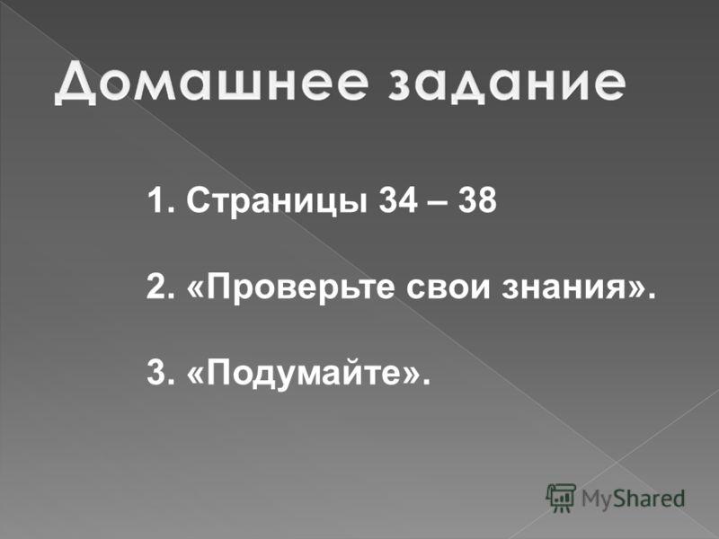 1. Страницы 34 – 38 2. «Проверьте свои знания». 3. «Подумайте».