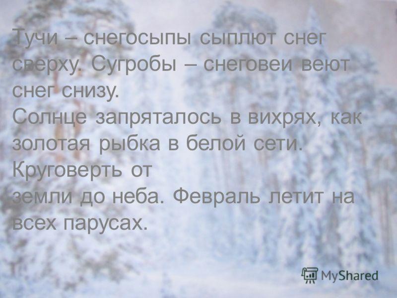 Тучи – снегосыпы сыплют снег сверху. Сугробы – снеговеи веют снег снизу. Солнце запряталось в вихрях, как золотая рыбка в белой сети. Круговерть от земли до неба. Февраль летит на всех парусах.