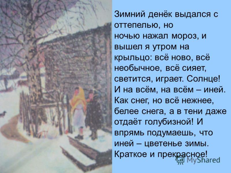 Зимний денёк выдался с оттепелью, но ночью нажал мороз, и вышел я утром на крыльцо: всё ново, всё необычное, всё сияет, светится, играет. Солнце! И на всём, на всём – иней. Как снег, но всё нежнее, белее снега, а в тени даже отдаёт голубизной! И впря