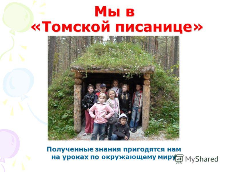 Мы в «Томской писанице» Полученные знания пригодятся нам на уроках по миру на уроках по окружающему миру