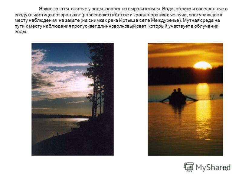 10 Яркие закаты, снятые у воды, особенно выразительны. Вода, облака и взвешенные в воздухе частицы возвращают (рассеивают) жёлтые и красно-оранжевые лучи, поступающие к месту наблюдения на закате (на снимках река Иртыш в селе Междуречье). Мутная сред