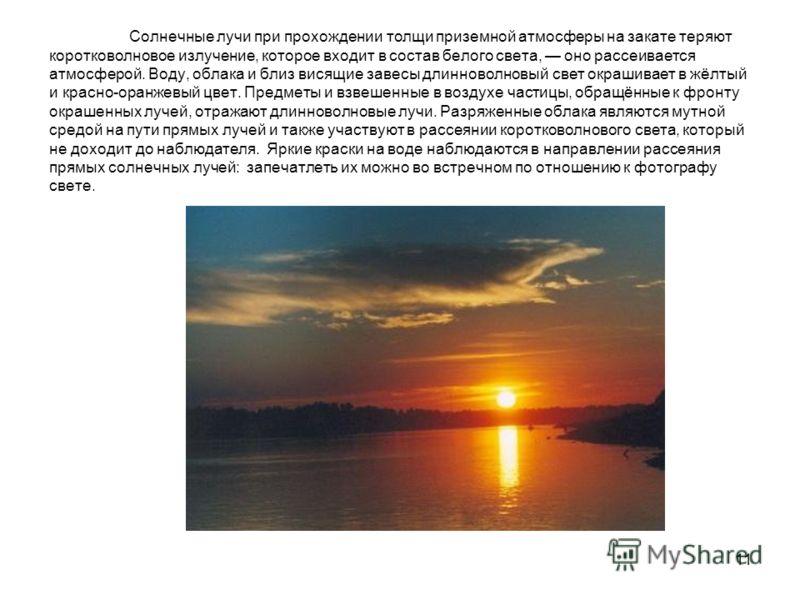 11 Солнечные лучи при прохождении толщи приземной атмосферы на закате теряют коротковолновое излучение, которое входит в состав белого света, оно рассеивается атмосферой. Воду, облака и близ висящие завесы длинноволновый свет окрашивает в жёлтый и кр