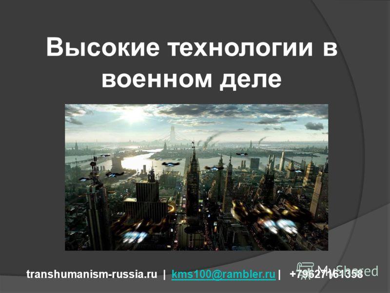 Высокие технологии в военном деле transhumanism-russia.ru | kms100@rambler.ru | +79627161358kms100@rambler.ru