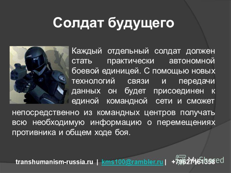 Солдат будущего transhumanism-russia.ru | kms100@rambler.ru | +79627161358kms100@rambler.ru Каждый отдельный солдат должен стать практически автономной боевой единицей. С помощью новых технологий связи и передачи данных он будет присоединен к единой