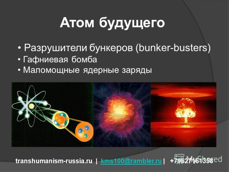 Атом будущего transhumanism-russia.ru | kms100@rambler.ru | +79627161358kms100@rambler.ru Разрушители бункеров (bunker-busters) Гафниевая бомба Маломощные ядерные заряды