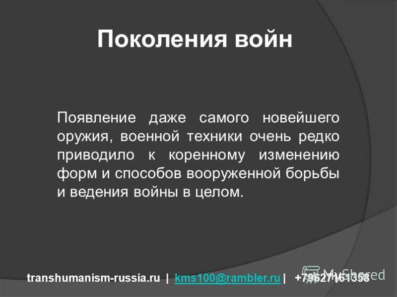 Поколения войн transhumanism-russia.ru | kms100@rambler.ru | +79627161358kms100@rambler.ru Появление даже самого новейшего оружия, военной техники очень редко приводило к коренному изменению форм и способов вооруженной борьбы и ведения войны в целом.
