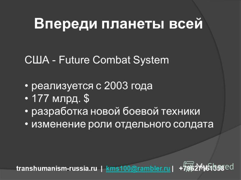 Впереди планеты всей transhumanism-russia.ru | kms100@rambler.ru | +79627161358kms100@rambler.ru США - Future Combat System реализуется с 2003 года 177 млрд. $ разработка новой боевой техники изменение роли отдельного солдата