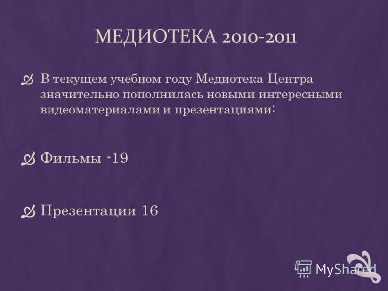 МЕДИОТЕКА 2010-2011 В текущем учебном году Медиотека Центра значительно пополнилась новыми интересными видеоматериалами и презентациями: Фильмы -19 Презентации 16
