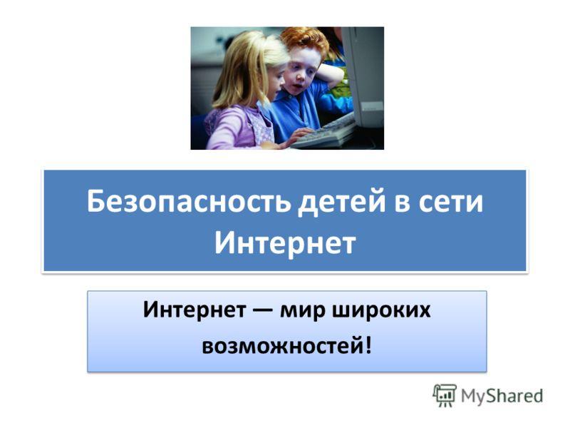 Безопасность детей в сети Интернет Интернет мир широких возможностей! Интернет мир широких возможностей!