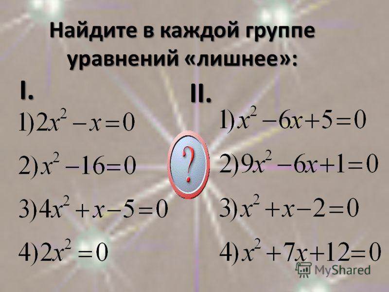 Найдите в каждой группе уравнений «лишнее»: I.I.I.I. II.