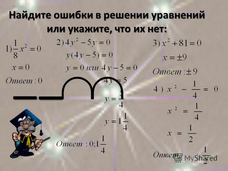 Найдите ошибки в решении уравнений или укажите, что их нет:
