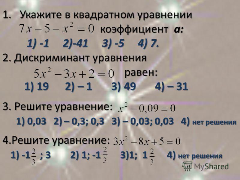 1. Укажите в квадратном уравнении коэффициент а: коэффициент а: 1) -1 2)-41 3) -5 4) 7. 1) -1 2)-41 3) -5 4) 7. 2. Дискриминант уравнения равен: равен: 1) 19 2) – 1 3) 49 4) – 31 1) 19 2) – 1 3) 49 4) – 31 3. Решите уравнение: 1) 0,03 2) – 0,3; 0,3 3