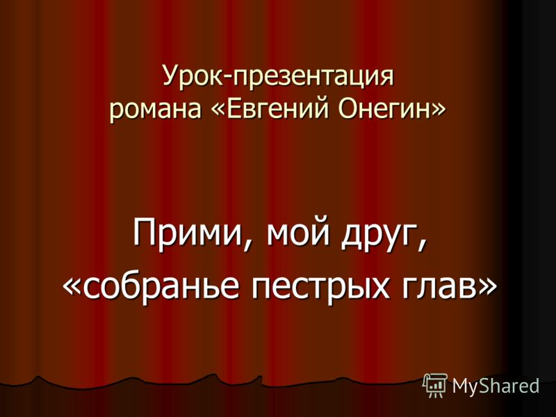 Урок-презентация романа «Евгений Онегин» Прими, мой друг, «собранье пестрых глав»