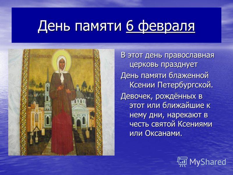 День памяти 6 февраля В этот день православная церковь празднует День памяти блаженной Ксении Петербургской. Девочек, рождённых в этот или ближайшие к нему дни, нарекают в честь святой Ксениями или Оксанами.