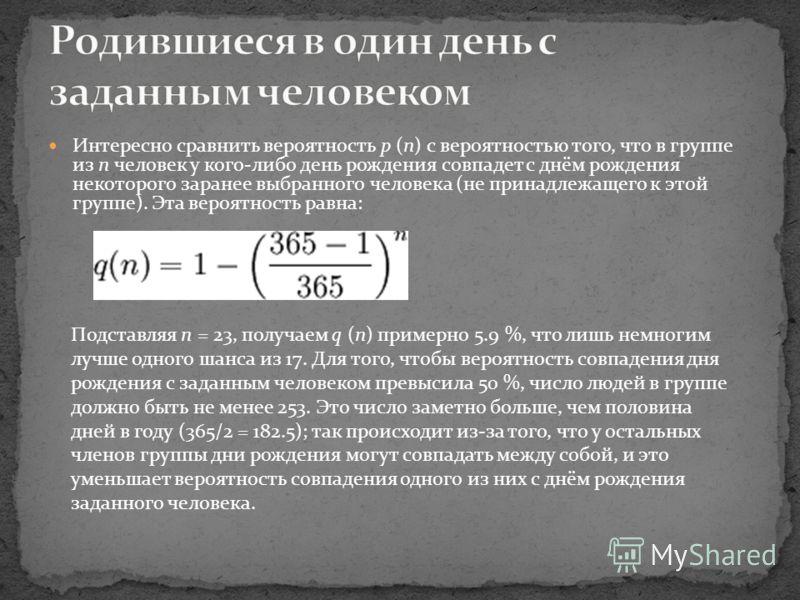Интересно сравнить вероятность p (n) с вероятностью того, что в группе из n человек у кого-либо день рождения совпадет с днём рождения некоторого заранее выбранного человека (не принадлежащего к этой группе). Эта вероятность равна: Подставляя n = 23,
