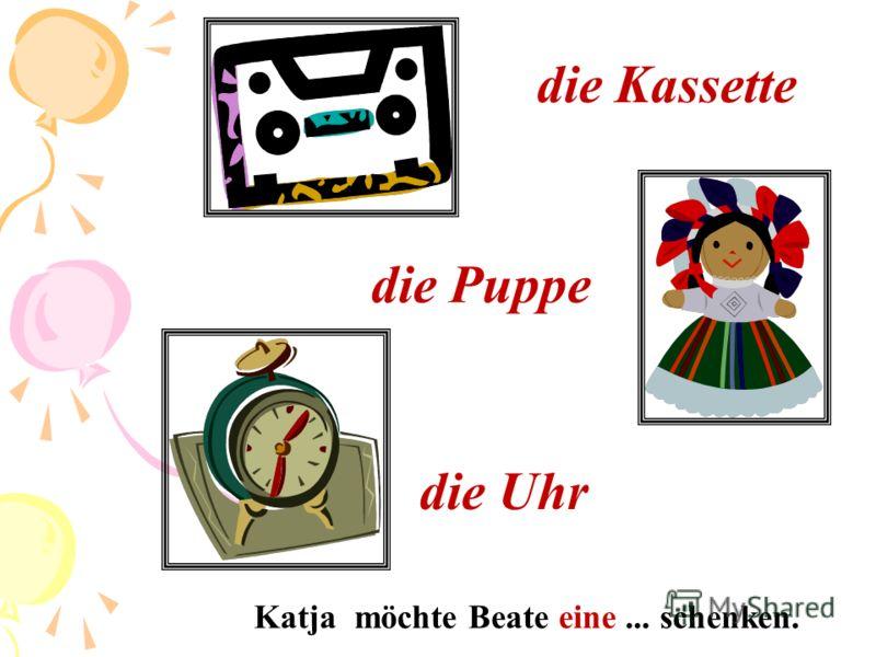 die Kassette die Puppe die Uhr Katja möchte Beate eine... schenken.