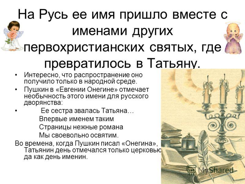 На Русь ее имя пришло вместе с именами других первохристианских святых, где превратилось в Татьяну. Интересно, что распространение оно получило только в народной среде. Пушкин в «Евгении Онегине» отмечает необычность этого имени для русского дворянст