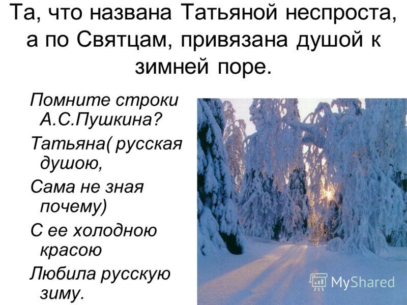 Та, что названа Татьяной неспроста, а по Святцам, привязана душой к зимней поре. Помните строки А.С.Пушкина? Татьяна( русская душою, Сама не зная почему) С ее холодною красою Любила русскую зиму.