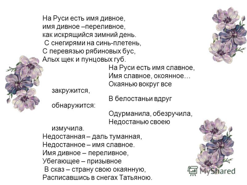 На Руси есть имя дивное, имя дивное –переливное, как искрящийся зимний день. С снегирями на синь-плетень, С перевязью рябиновых бус, Алых щек и пунцовых губ. На Руси есть имя славное, Имя славное, окоянное… Окаянью вокруг все закружится, В белостаньи