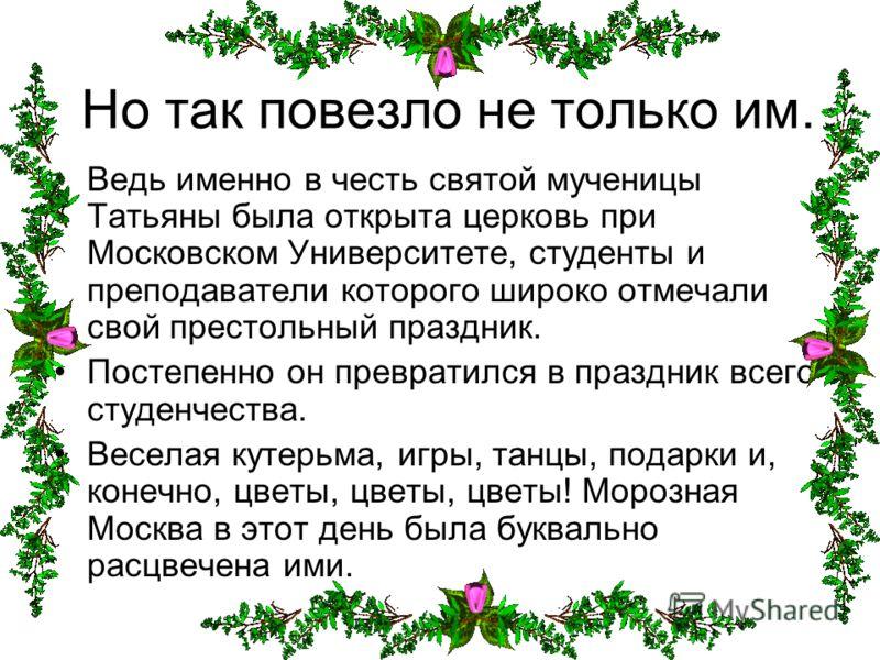 Но так повезло не только им. Ведь именно в честь святой мученицы Татьяны была открыта церковь при Московском Университете, студенты и преподаватели которого широко отмечали свой престольный праздник. Постепенно он превратился в праздник всего студенч