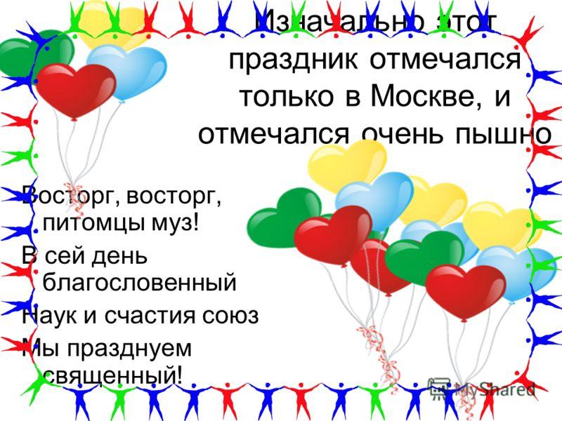 Изначально этот праздник отмечался только в Москве, и отмечался очень пышно Восторг, восторг, питомцы муз! В сей день благословенный Наук и счастия союз Мы празднуем священный!