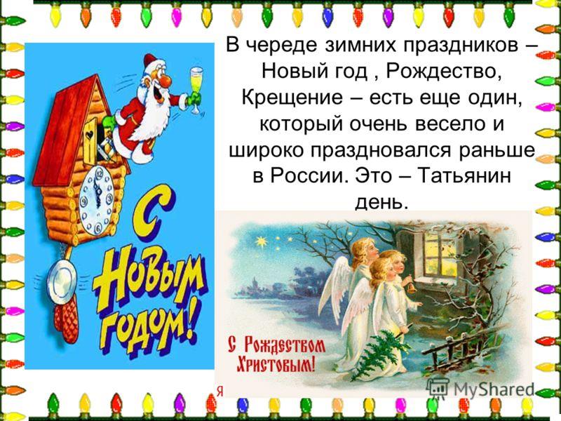 В череде зимних праздников – Новый год, Рождество, Крещение – есть еще один, который очень весело и широко праздновался раньше в России. Это – Татьянин день.