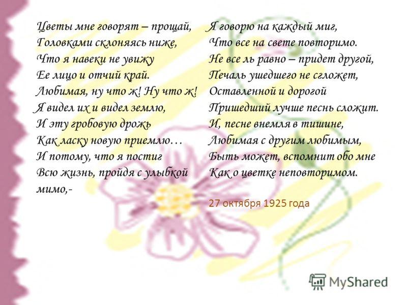 Цветы мне говорят – прощай, Головками склоняясь ниже, Что я навеки не увижу Ее лицо и отчий край. Любимая, ну что ж! Ну что ж! Я видел их и видел землю, И эту гробовую дрожь Как ласку новую приемлю… И потому, что я постиг Всю жизнь, пройдя с улыбкой