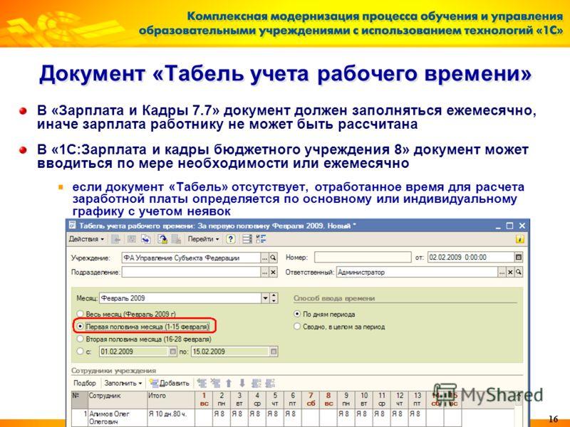 16 Документ «Табель учета рабочего времени» В «Зарплата и Кадры 7.7» документ должен заполняться ежемесячно, иначе зарплата работнику не может быть рассчитана В «1С:Зарплата и кадры бюджетного учреждения 8» документ может вводиться по мере необходимо