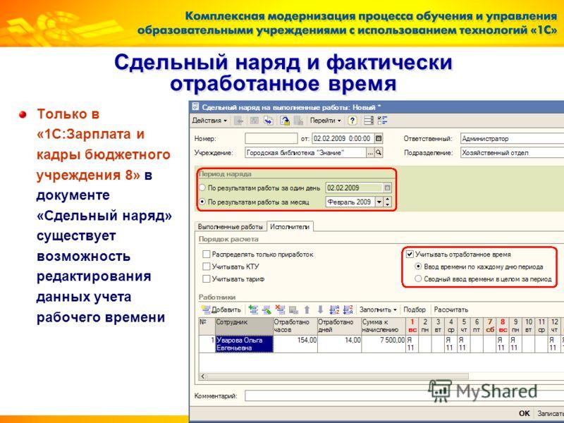 18 Сдельный наряд и фактически отработанное время Только в «1С:Зарплата и кадры бюджетного учреждения 8» в документе «Сдельный наряд» существует возможность редактирования данных учета рабочего времени