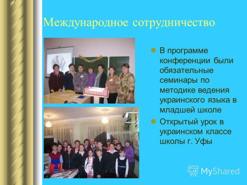 Международное сотрудничество В программе конференции были обязательные семинары по методике ведения украинского языка в младшей школе Открытый урок в украинском классе школы г. Уфы