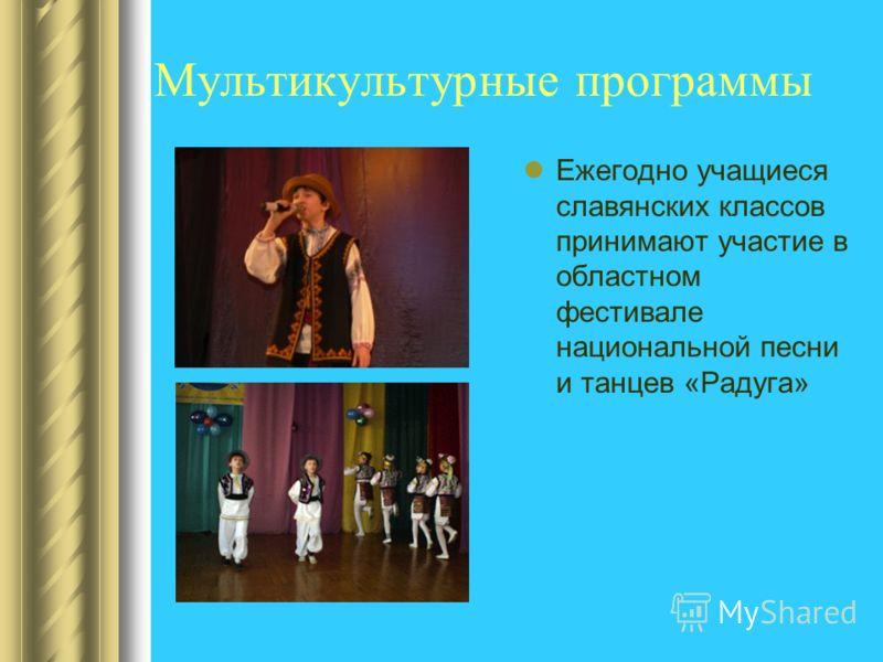 Мультикультурные программы Ежегодно учащиеся славянских классов принимают участие в областном фестивале национальной песни и танцев «Радуга»