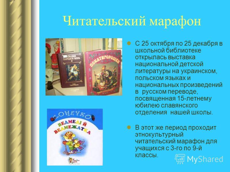 Читательский марафон С 25 октября по 25 декабря в школьной библиотеке открылась выставка национальной детской литературы на украинском, польском языках и национальных произведений в русском переводе, посвященная 15-летнему юбилею славянского отделени