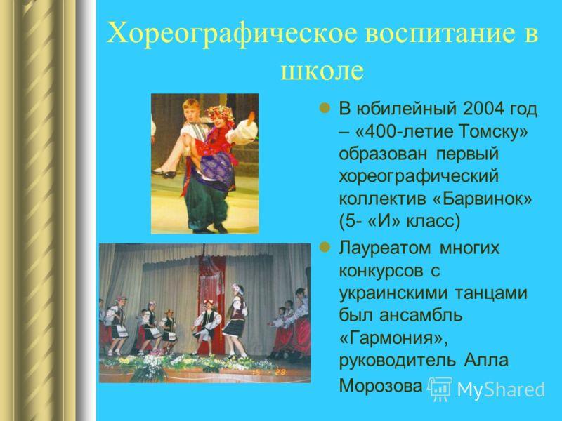 Хореографическое воспитание в школе В юбилейный 2004 год – «400-летие Томску» образован первый хореографический коллектив «Барвинок» (5- «И» класс) Лауреатом многих конкурсов с украинскими танцами был ансамбль «Гармония», руководитель Алла Морозова