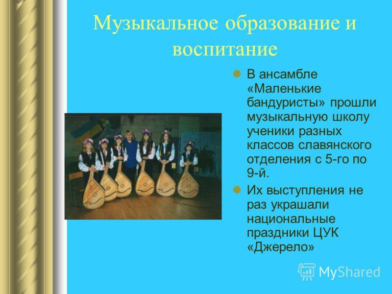 Музыкальное образование и воспитание В ансамбле «Маленькие бандуристы» прошли музыкальную школу ученики разных классов славянского отделения с 5-го по 9-й. Их выступления не раз украшали национальные праздники ЦУК «Джерело»