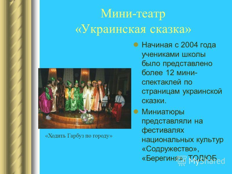 Мини-театр «Украинская сказка» Начиная с 2004 года учениками школы было представлено более 12 мини- спектаклей по страницам украинской сказки. Миниатюры представляли на фестивалях национальных культур «Содружество», «Берегиня», ТОДЮБ «Ходить Гарбуз п
