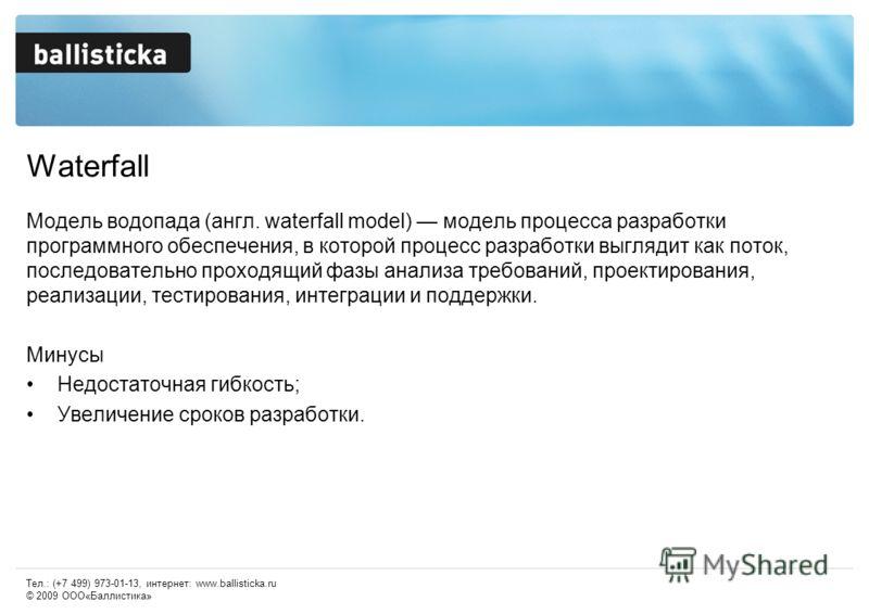 Waterfall Модель водопада (англ. waterfall model) модель процесса разработки программного обеспечения, в которой процесс разработки выглядит как поток, последовательно проходящий фазы анализа требований, проектирования, реализации, тестирования, инте