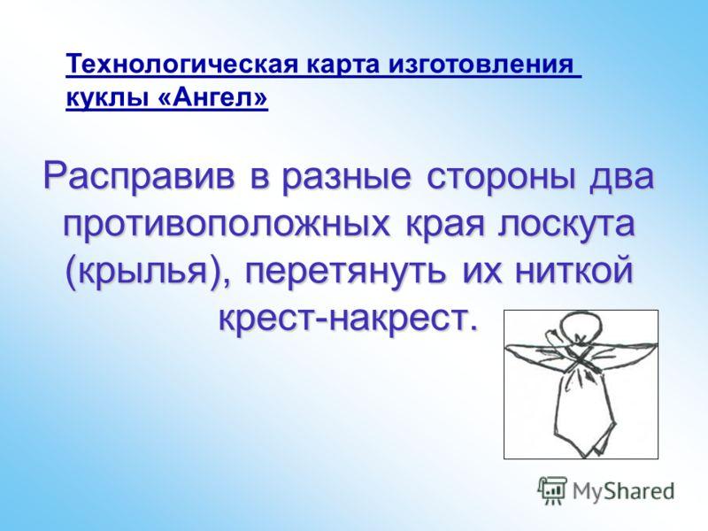 Расправив в разные стороны два противоположных края лоскута (крылья), перетянуть их ниткой крест-накрест. Технологическая карта изготовления куклы «Ангел»
