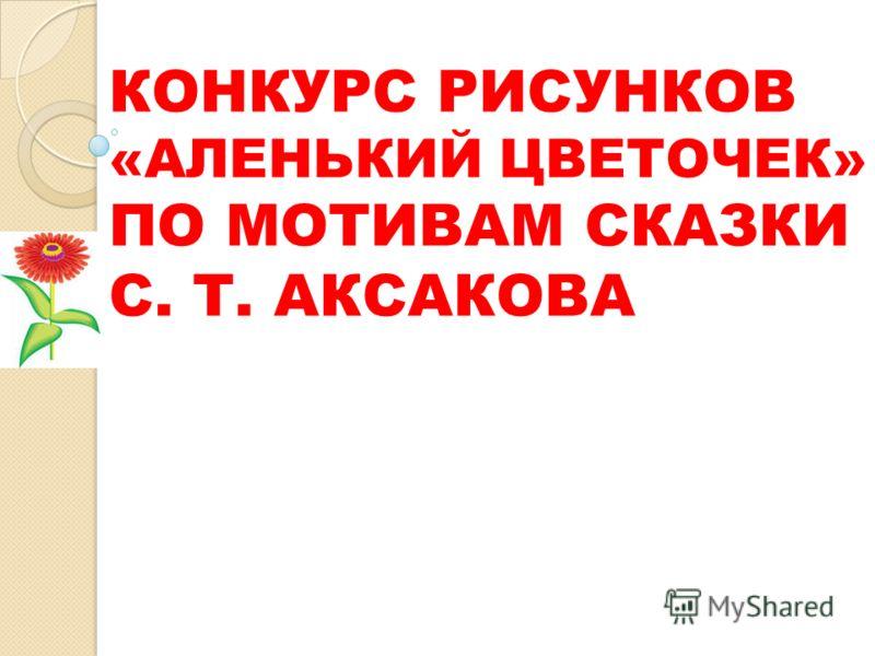 КОНКУРС РИСУНКОВ «АЛЕНЬКИЙ ЦВЕТОЧЕК» ПО МОТИВАМ СКАЗКИ С. Т. АКСАКОВА