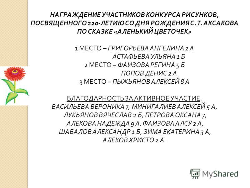 НАГРАЖДЕНИЕ УЧАСТНИКОВ КОНКУРСА РИСУНКОВ, ПОСВЯЩЕННОГО 220-ЛЕТИЮ СО ДНЯ РОЖДЕНИЯ С. Т. АКСАКОВА ПО СКАЗКЕ «АЛЕНЬКИЙ ЦВЕТОЧЕК» 1 МЕСТО – ГРИГОРЬЕВА АНГЕЛИНА 2 А АСТАФЬЕВА УЛЬЯНА 1 Б 2 МЕСТО – ФАИЗОВА РЕГИНА 5 Б ПОПОВ ДЕНИС 2 А 3 МЕСТО – ПЫЖЬЯНОВ АЛЕКС