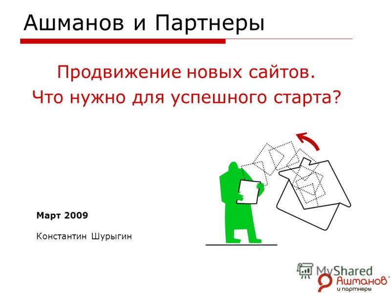 Ашманов и Партнеры Продвижение новых сайтов. Что нужно для успешного старта? Март 2009 Константин Шурыгин