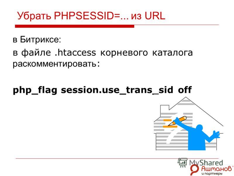 Убрать PHPSESSID=... из URL в Битриксе: в файле.htaccess корневого каталога закомментировать : php_flag session.use_trans_sid off