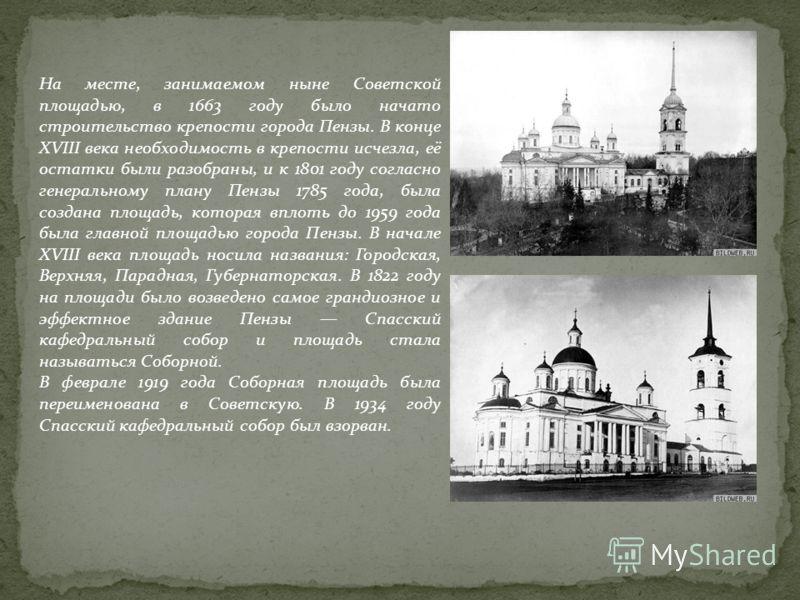 На месте, занимаемом ныне Советской площадью, в 1663 году было начато строительство крепости города Пензы. В конце XVIII века необходимость в крепости исчезла, её остатки были разобраны, и к 1801 году согласно генеральному плану Пензы 1785 года, была