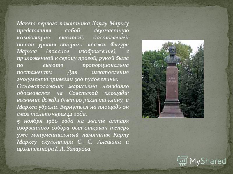 Макет первого памятника Карлу Марксу представлял собой двухчастную композицию высотой, достигавшей почти уровня второго этажа. Фигура Маркса (поясное изображение), с приложенной к сердцу правой, рукой была по высоте пропорциональна постаменту. Для из