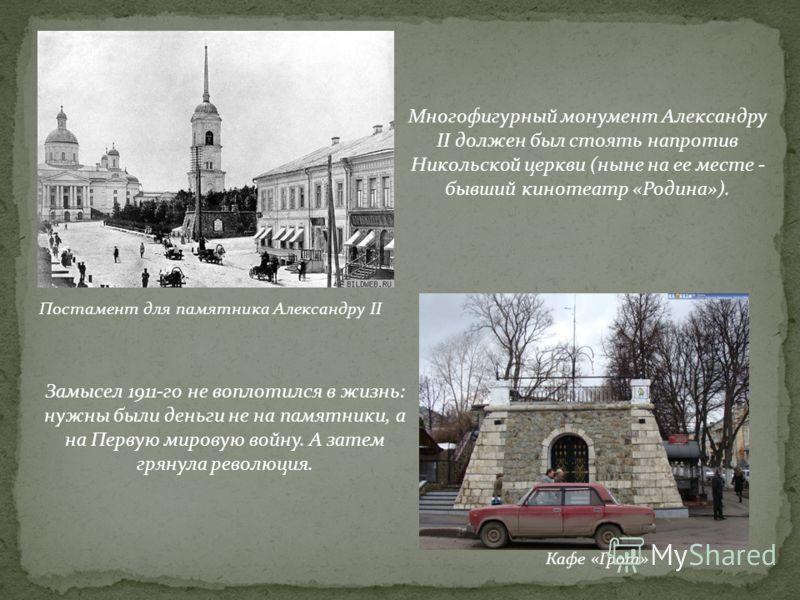 Постамент для памятника Александру II Кафе «Грот» Многофигурный монумент Александру II должен был стоять напротив Никольской церкви (ныне на ее месте - бывший кинотеатр «Родина»). Замысел 1911-го не воплотился в жизнь: нужны были деньги не на памятни