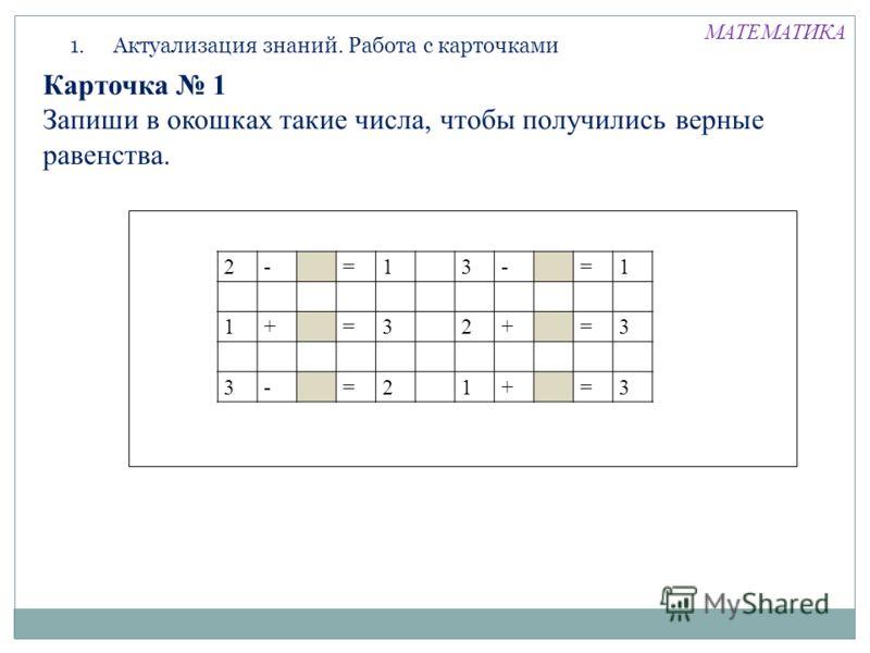 1.Актуализация знаний. Работа с карточками 2-=13-=1 1+=32+=3 3-=21+=3 Карточка 1 Запиши в окошках такие числа, чтобы получились верные равенства. МАТЕМАТИКА