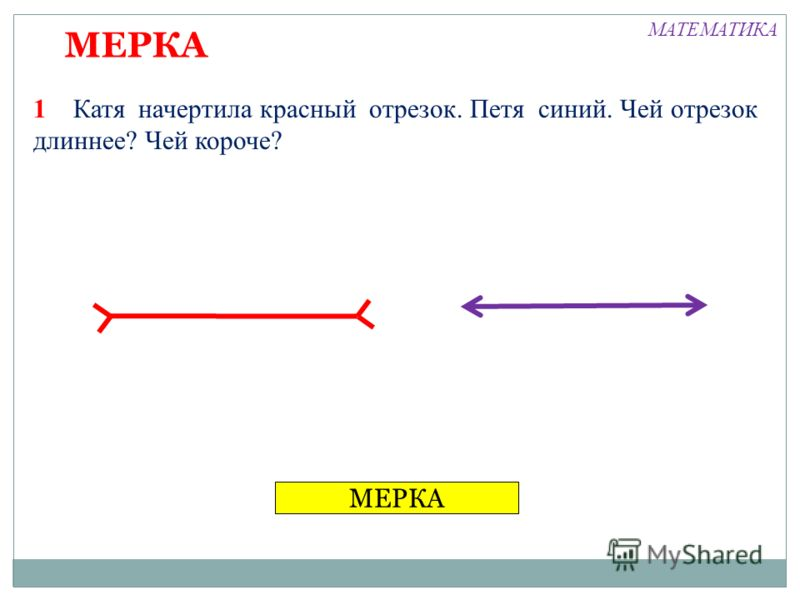 МЕРКА 1 Катя начертила красный отрезок. Петя синий. Чей отрезок длиннее? Чей короче? МЕРКА МАТЕМАТИКА