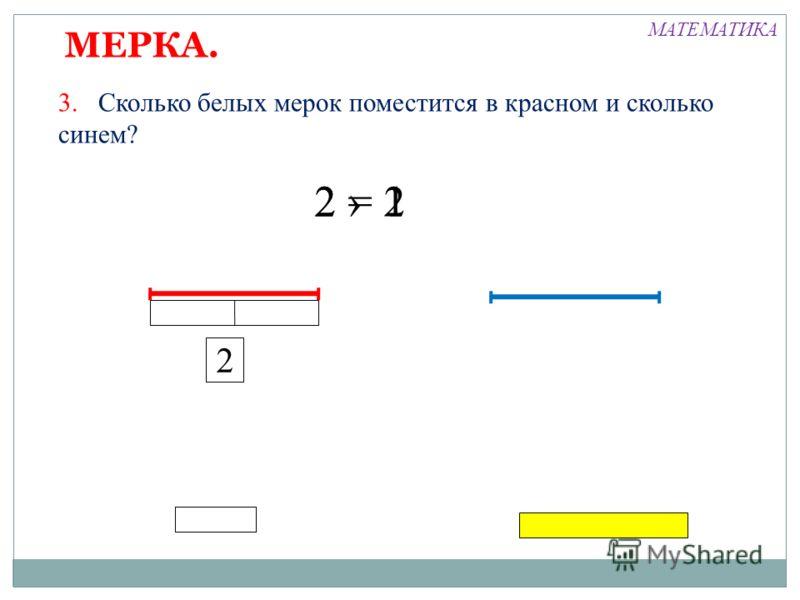 2 = 2 МЕРКА. 3. Сколько белых мерок поместится в красном и сколько синем? 2 2 1 МАТЕМАТИКА