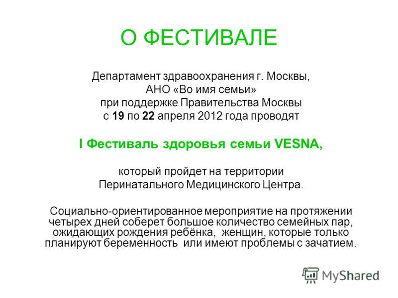 О ФЕСТИВАЛЕ Департамент здравоохранения г. Москвы, АНО «Во имя семьи» при поддержке Правительства Москвы с 19 по 22 апреля 2012 года проводят I Фестиваль здоровья семьи VESNA, который пройдет на территории Перинатального Медицинского Центра. Социальн