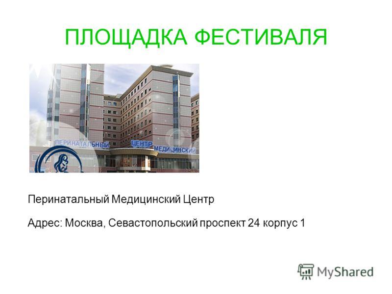 ПЛОЩАДКА ФЕСТИВАЛЯ Перинатальный Медицинский Центр Адрес: Москва, Севастопольский проспект 24 корпус 1